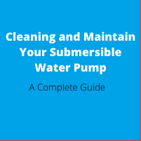 Cleaning and Maintain Your Submersible Water Pump